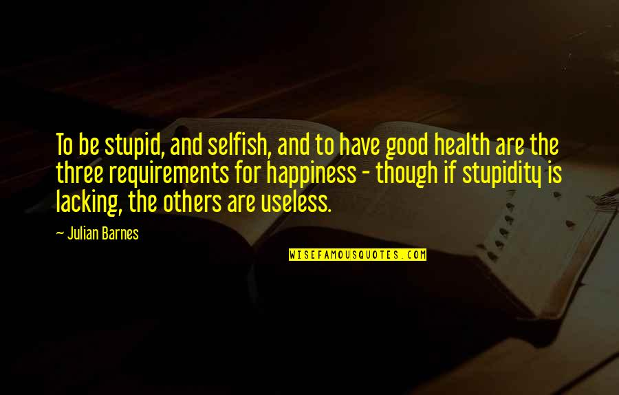 Good For Health Quotes By Julian Barnes: To be stupid, and selfish, and to have
