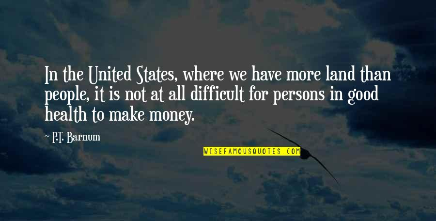 Good For Health Quotes By P.T. Barnum: In the United States, where we have more