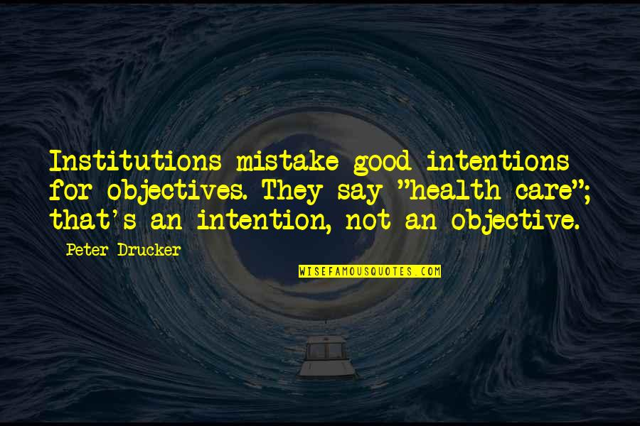 Good For Health Quotes By Peter Drucker: Institutions mistake good intentions for objectives. They say