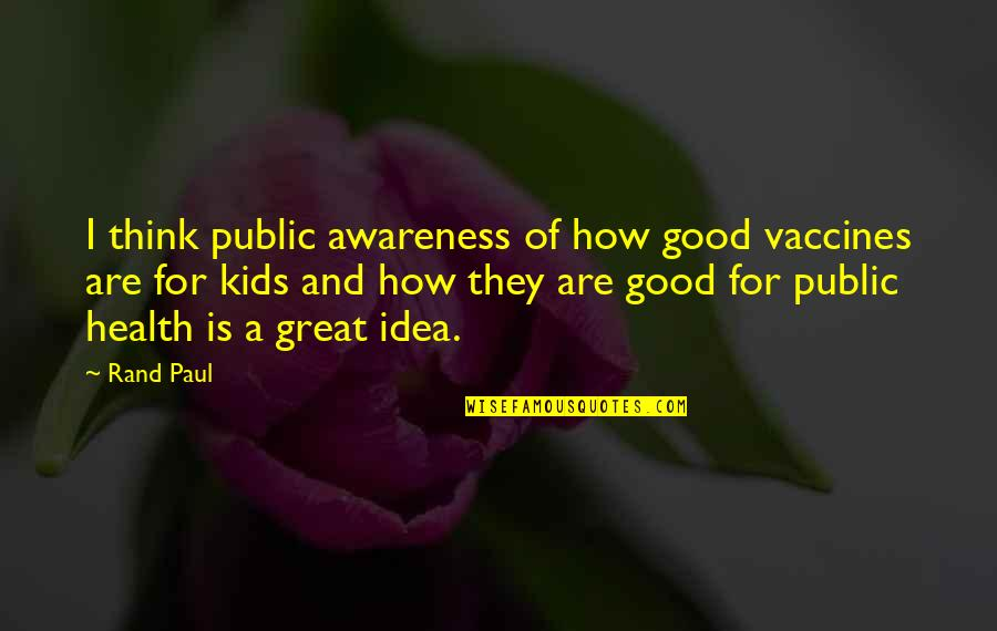 Good For Health Quotes By Rand Paul: I think public awareness of how good vaccines