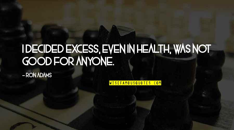 Good For Health Quotes By Ron Adams: I decided excess, even in health, was not