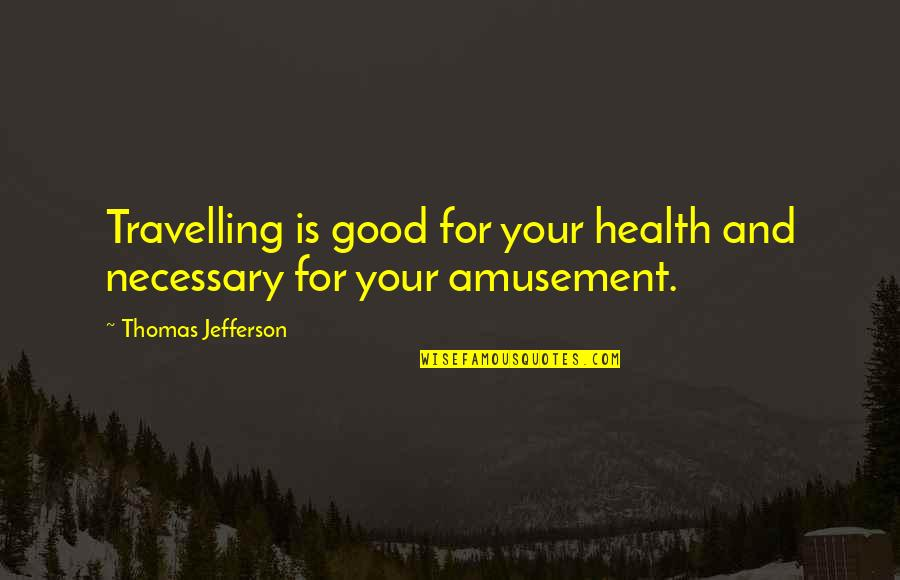 Good For Health Quotes By Thomas Jefferson: Travelling is good for your health and necessary
