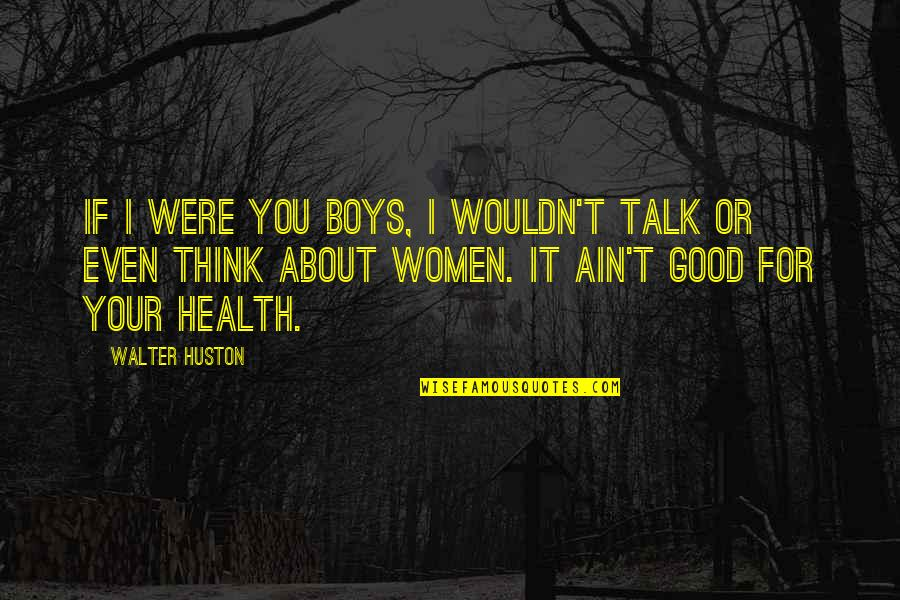 Good For Health Quotes By Walter Huston: If I were you boys, I wouldn't talk
