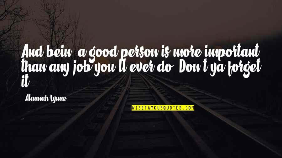 Good Forget You Quotes By Alannah Lynne: And bein' a good person is more important