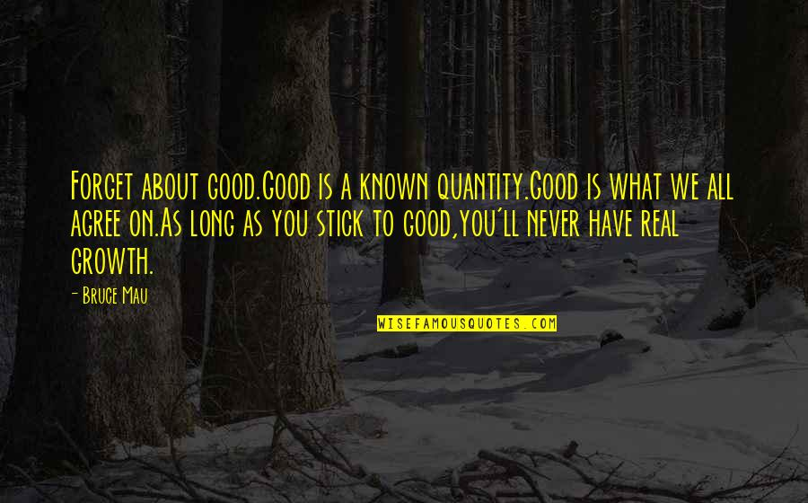 Good Forget You Quotes By Bruce Mau: Forget about good.Good is a known quantity.Good is