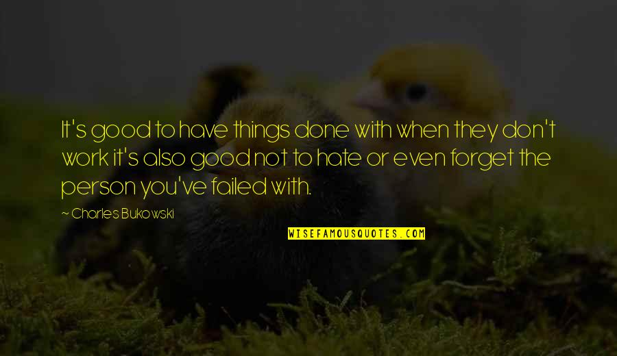 Good Forget You Quotes By Charles Bukowski: It's good to have things done with when