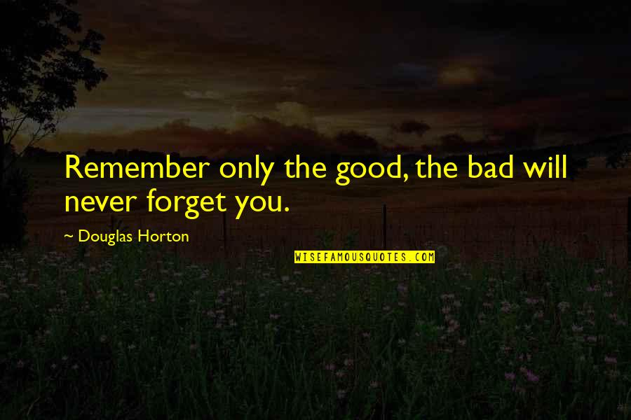 Good Forget You Quotes By Douglas Horton: Remember only the good, the bad will never