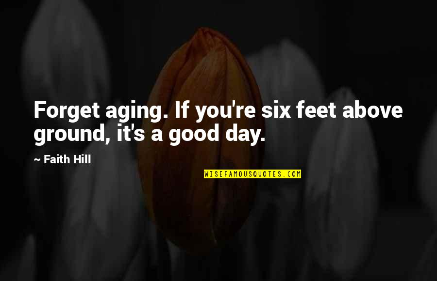 Good Forget You Quotes By Faith Hill: Forget aging. If you're six feet above ground,