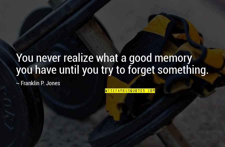 Good Forget You Quotes By Franklin P. Jones: You never realize what a good memory you