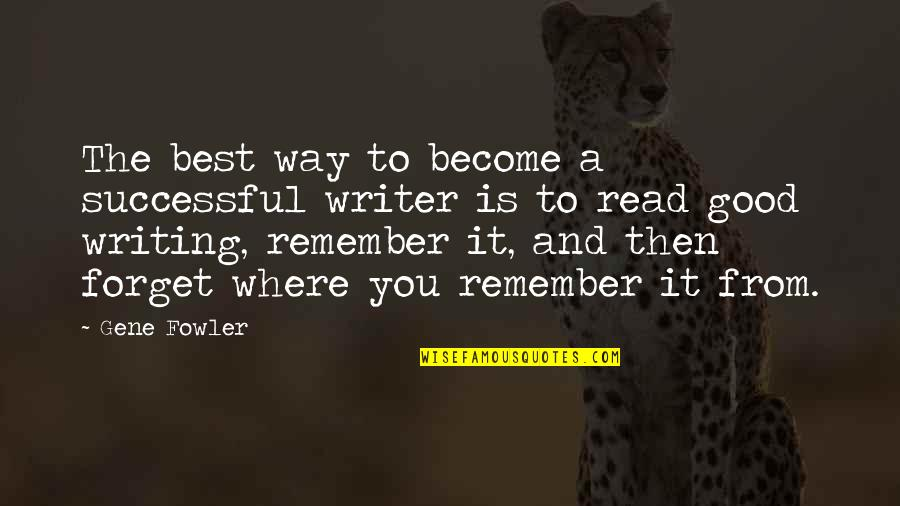 Good Forget You Quotes By Gene Fowler: The best way to become a successful writer