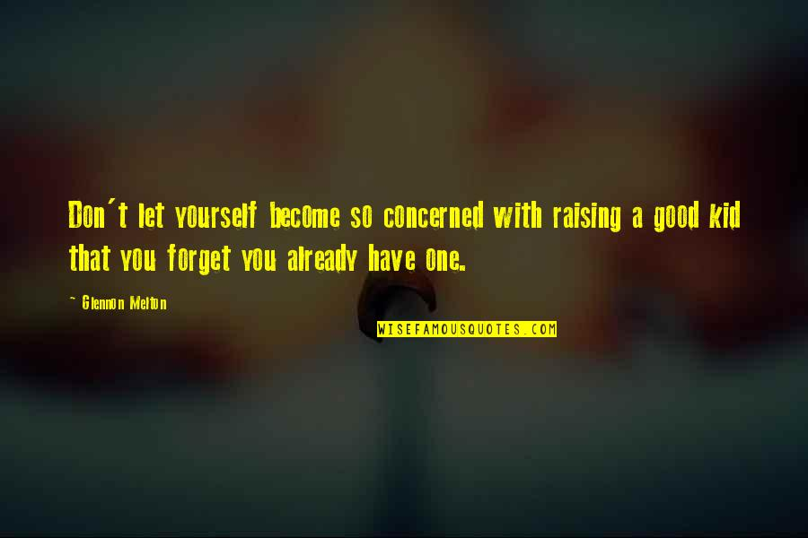 Good Forget You Quotes By Glennon Melton: Don't let yourself become so concerned with raising