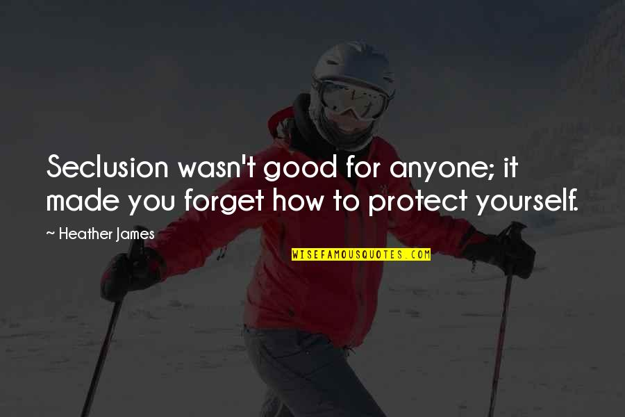 Good Forget You Quotes By Heather James: Seclusion wasn't good for anyone; it made you