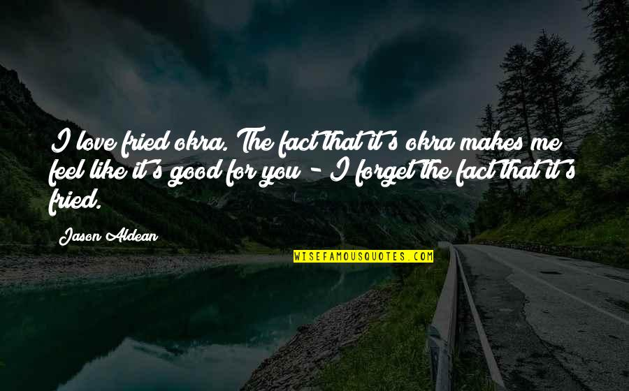 Good Forget You Quotes By Jason Aldean: I love fried okra. The fact that it's