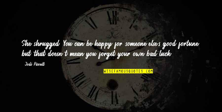Good Forget You Quotes By Jodi Picoult: She shrugged. You can be happy for someone