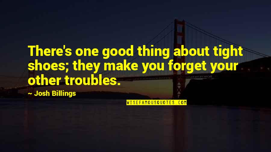 Good Forget You Quotes By Josh Billings: There's one good thing about tight shoes; they