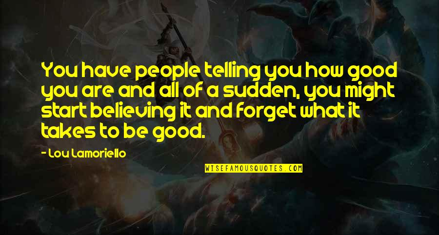 Good Forget You Quotes By Lou Lamoriello: You have people telling you how good you