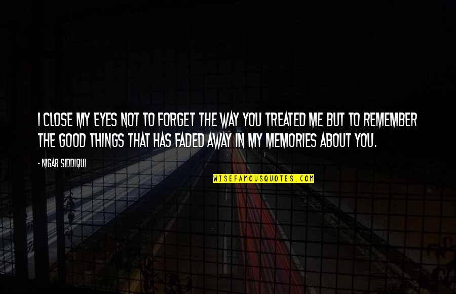 Good Forget You Quotes By Nigar Siddiqui: I close my eyes not to forget the