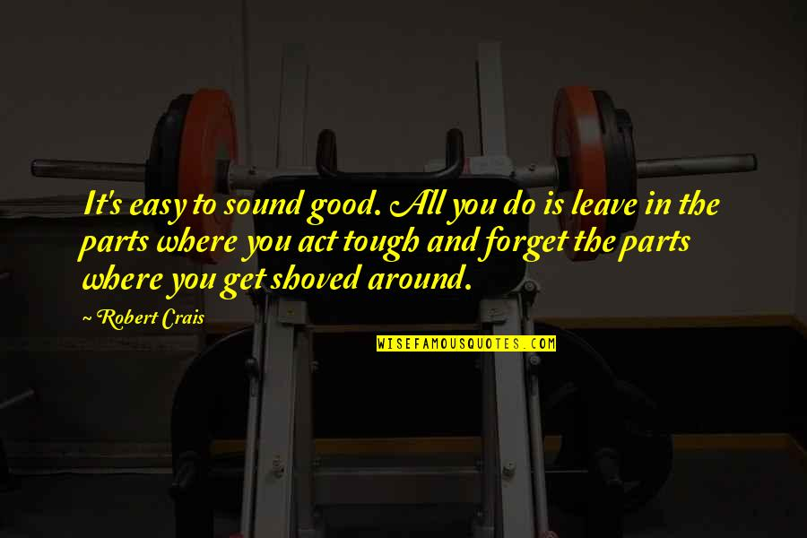 Good Forget You Quotes By Robert Crais: It's easy to sound good. All you do