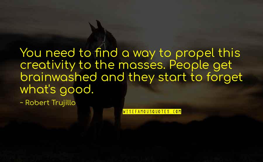 Good Forget You Quotes By Robert Trujillo: You need to find a way to propel