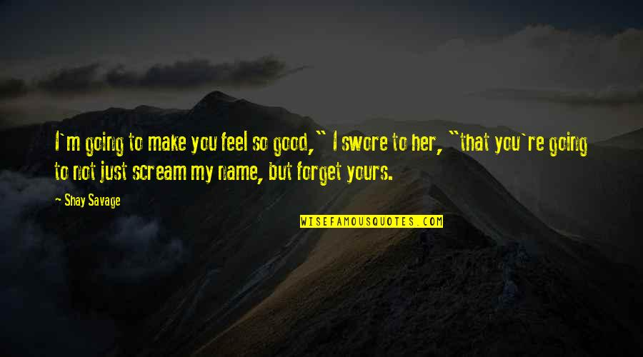 """Good Forget You Quotes By Shay Savage: I'm going to make you feel so good,"""""""