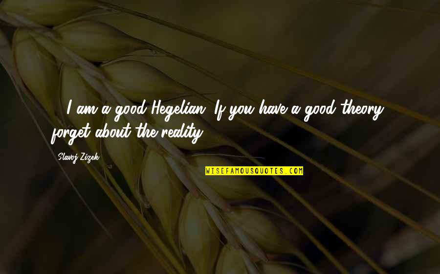 Good Forget You Quotes By Slavoj Zizek: ... I am a good Hegelian. If you