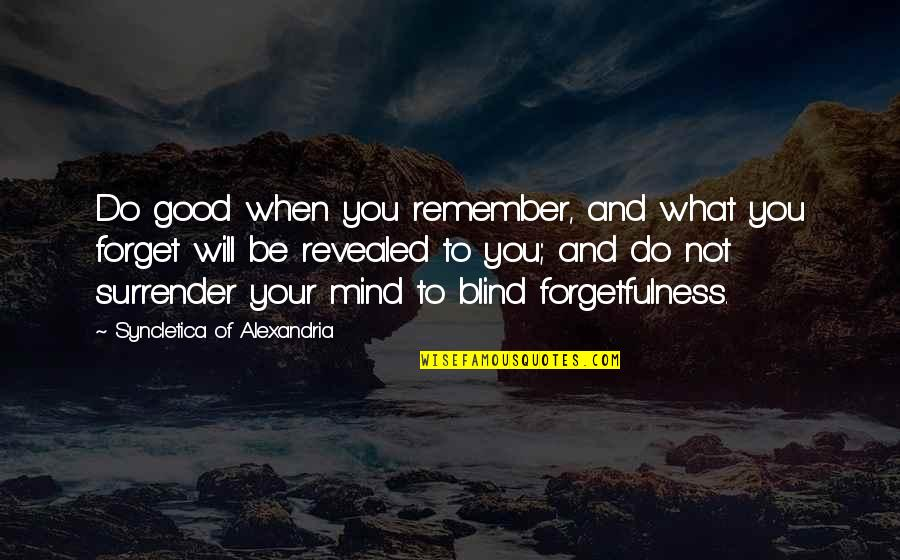 Good Forget You Quotes By Syncletica Of Alexandria: Do good when you remember, and what you