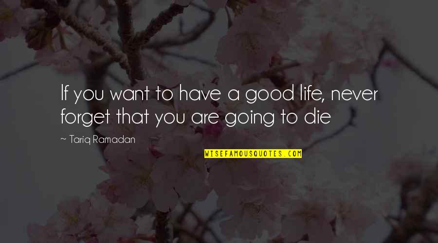 Good Forget You Quotes By Tariq Ramadan: If you want to have a good life,