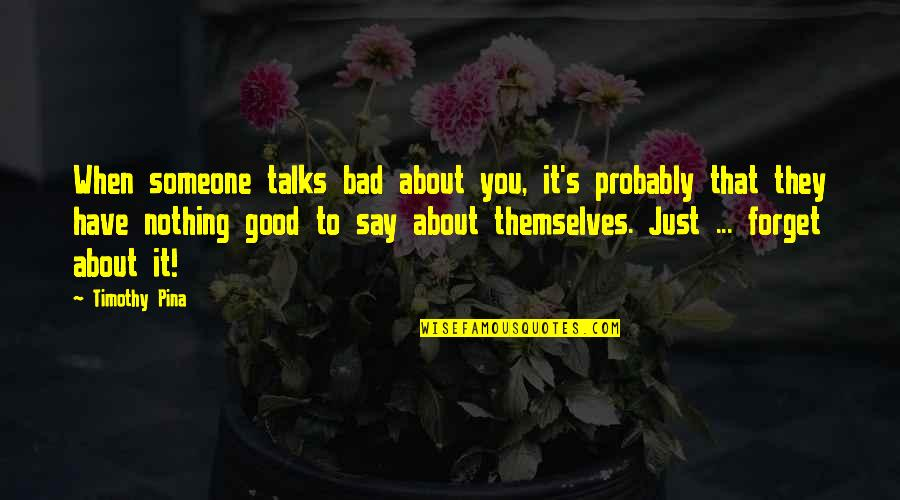 Good Forget You Quotes By Timothy Pina: When someone talks bad about you, it's probably