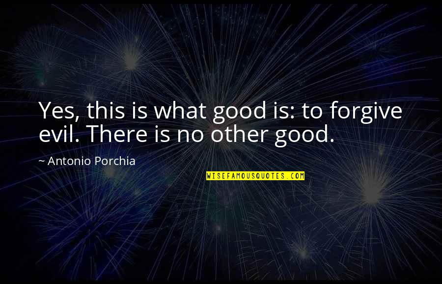 Good Forgiveness Quotes By Antonio Porchia: Yes, this is what good is: to forgive