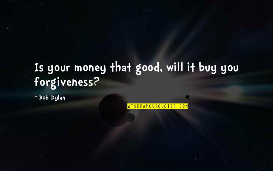 Good Forgiveness Quotes By Bob Dylan: Is your money that good, will it buy