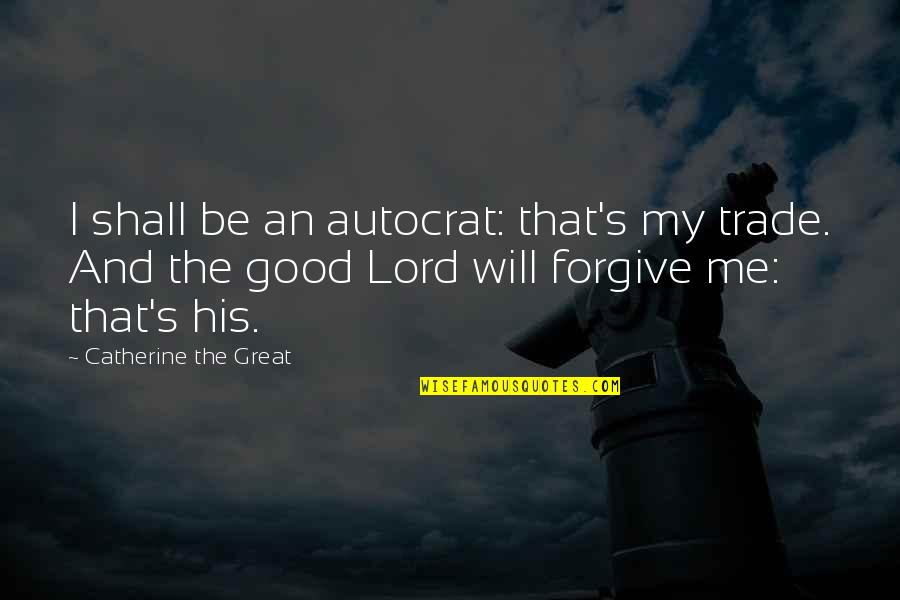 Good Forgiveness Quotes By Catherine The Great: I shall be an autocrat: that's my trade.