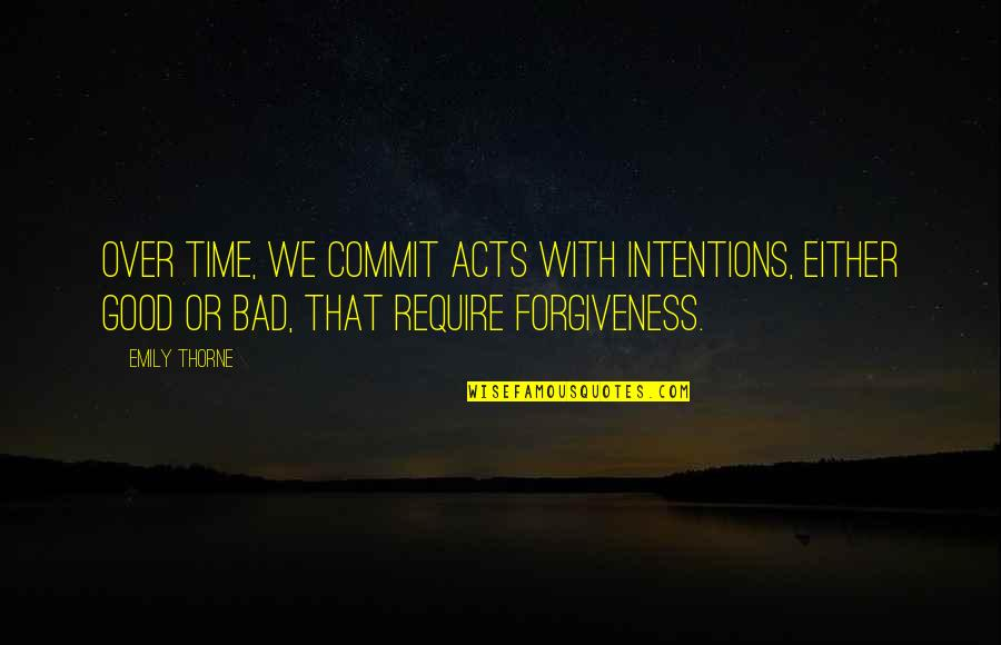 Good Forgiveness Quotes By Emily Thorne: Over time, we commit acts with intentions, either