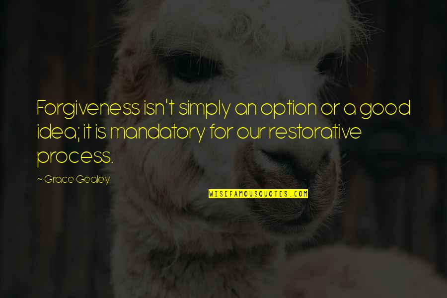 Good Forgiveness Quotes By Grace Gealey: Forgiveness isn't simply an option or a good