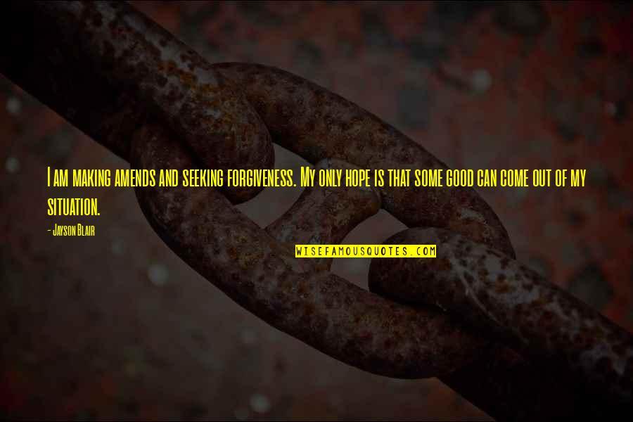 Good Forgiveness Quotes By Jayson Blair: I am making amends and seeking forgiveness. My