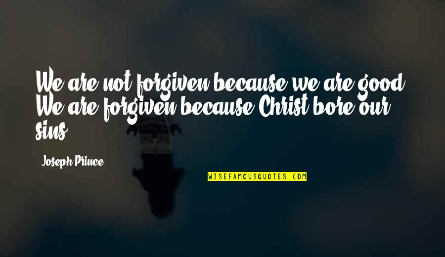 Good Forgiveness Quotes By Joseph Prince: We are not forgiven because we are good.