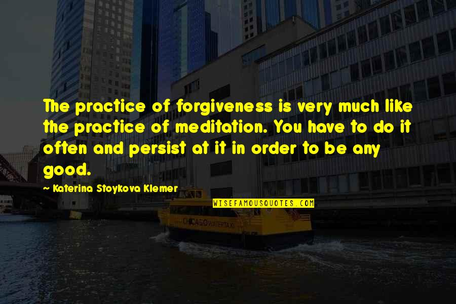 Good Forgiveness Quotes By Katerina Stoykova Klemer: The practice of forgiveness is very much like