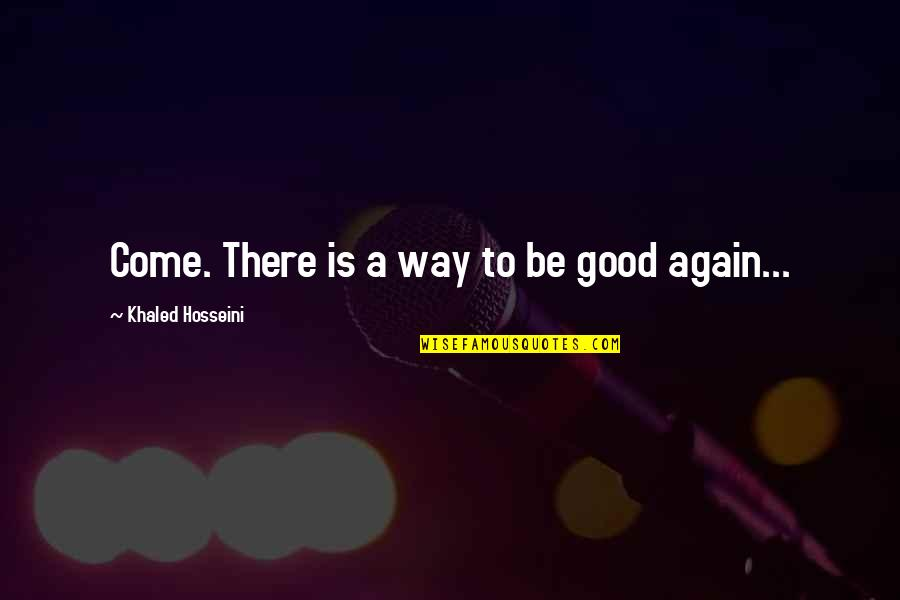 Good Forgiveness Quotes By Khaled Hosseini: Come. There is a way to be good