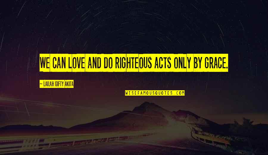 Good Forgiveness Quotes By Lailah Gifty Akita: We can love and do righteous acts only