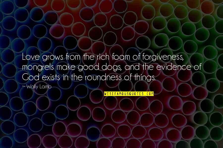 Good Forgiveness Quotes By Wally Lamb: Love grows from the rich foam of forgiveness,