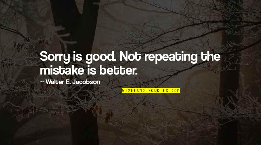 Good Forgiveness Quotes By Walter E. Jacobson: Sorry is good. Not repeating the mistake is
