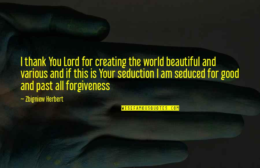 Good Forgiveness Quotes By Zbigniew Herbert: I thank You Lord for creating the world