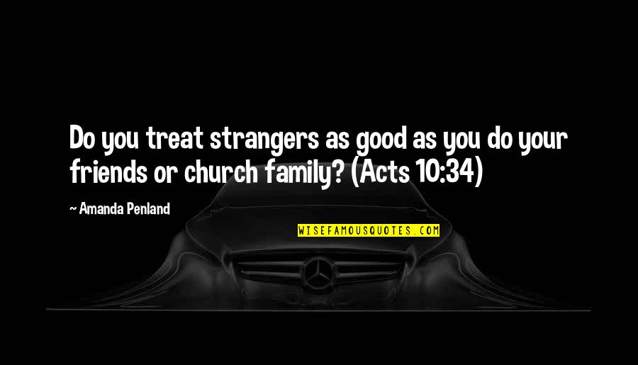 Good Friends Are Family Quotes By Amanda Penland: Do you treat strangers as good as you