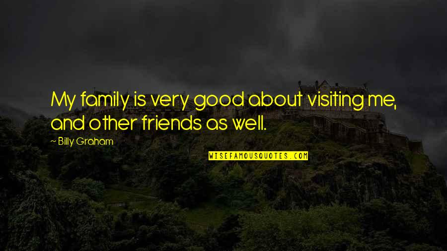 Good Friends Are Family Quotes By Billy Graham: My family is very good about visiting me,