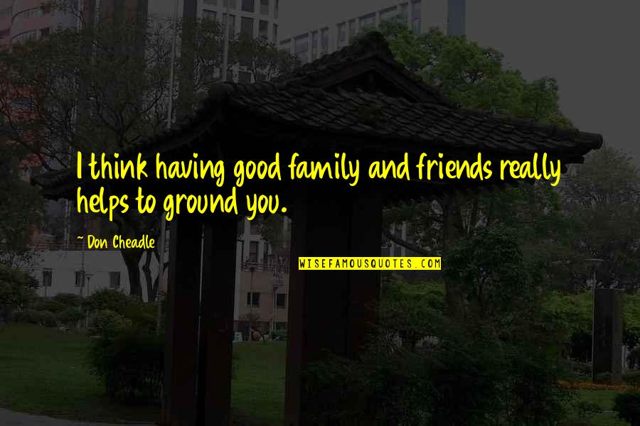 Good Friends Are Family Quotes By Don Cheadle: I think having good family and friends really