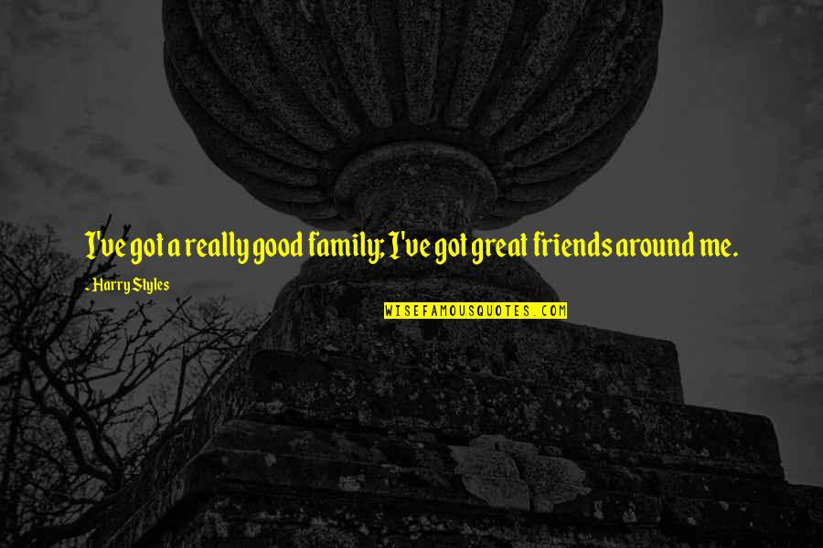Good Friends Are Family Quotes By Harry Styles: I've got a really good family; I've got