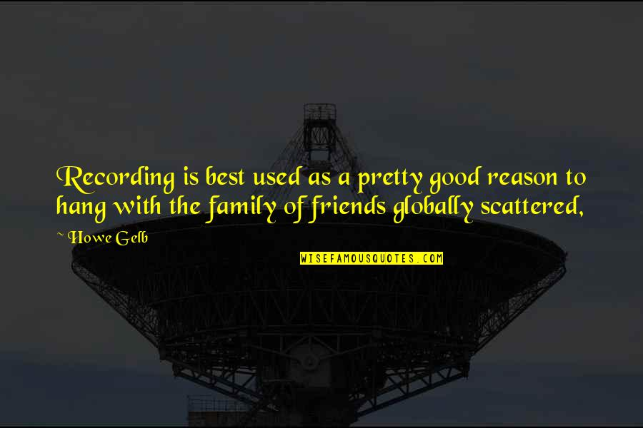 Good Friends Are Family Quotes By Howe Gelb: Recording is best used as a pretty good