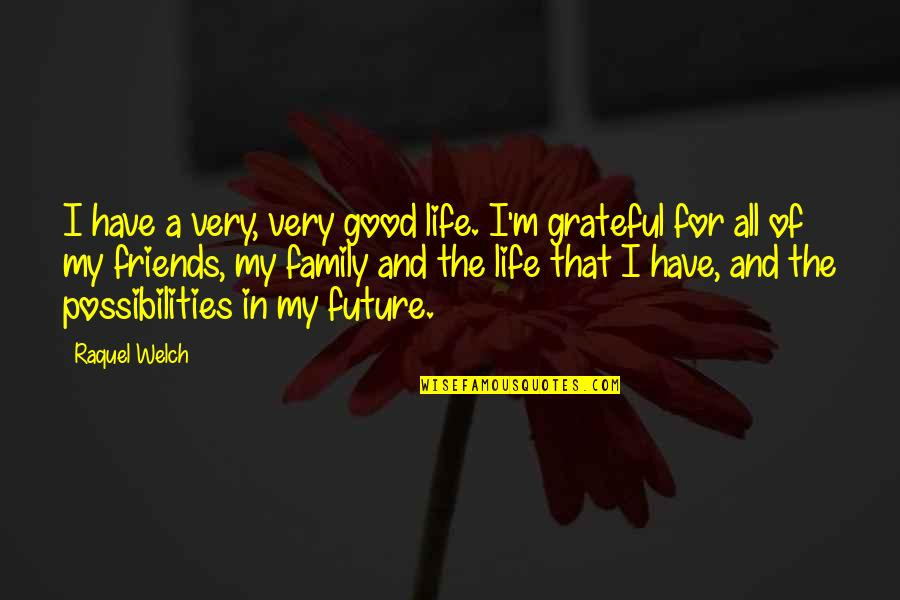 Good Friends Are Family Quotes By Raquel Welch: I have a very, very good life. I'm