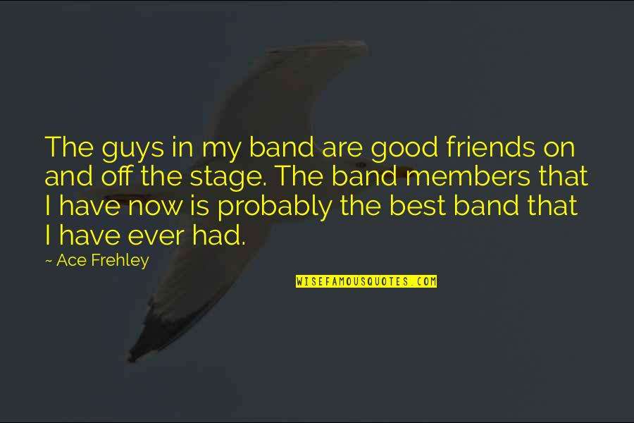 Good Friends Are Quotes By Ace Frehley: The guys in my band are good friends