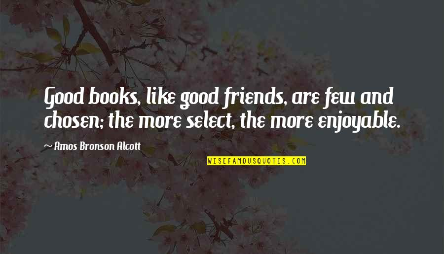 Good Friends Are Quotes By Amos Bronson Alcott: Good books, like good friends, are few and