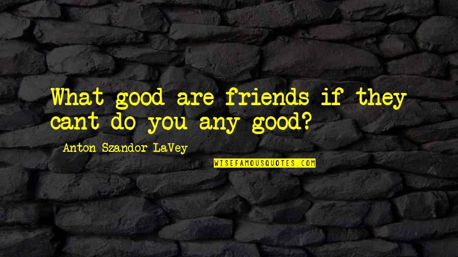 Good Friends Are Quotes By Anton Szandor LaVey: What good are friends if they cant do